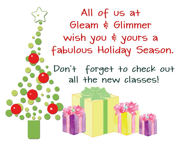 All of use at Gleam and Glimmer wish you and yours a fabulous Holiday season. Don't forget out all the new classes!