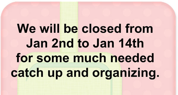 We will be closed from January 2nd through January 14th